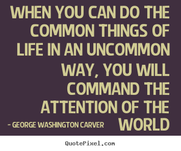 Life quotes - When you can do the common things of life in an uncommon way,..