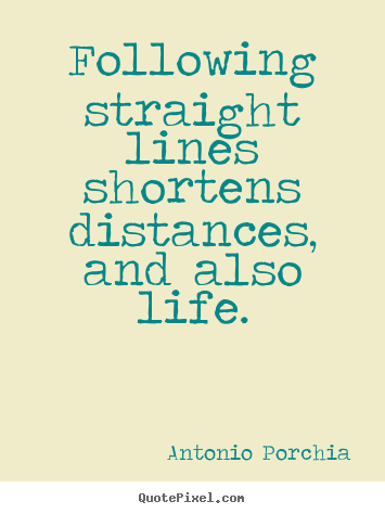 Following straight lines shortens distances, and also life. Antonio Porchia  life quote