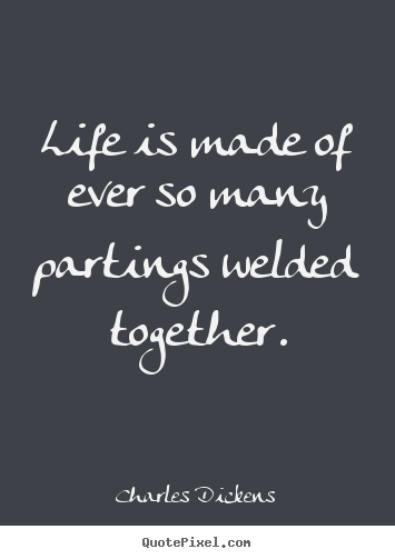 Life quotes - Life is made of ever so many partings welded together.