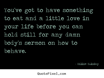 Quotes about life - You've got to have something to eat and a little love in your life before..