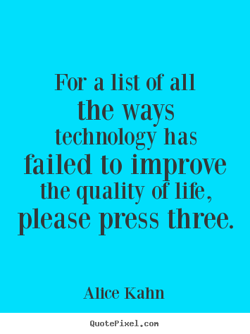 For a list of all the ways technology has failed.. Alice Kahn greatest life quote