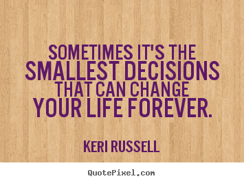 Life quotes - Sometimes it's the smallest decisions that..