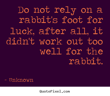 Quotes about life - Do not rely on a rabbit's foot for luck, after all, it didn't..