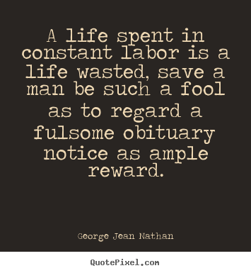Life quotes - A life spent in constant labor is a life wasted, save a man be such a..