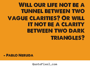 Quotes about life - Will our life not be a tunnel between two vague clarities? or..