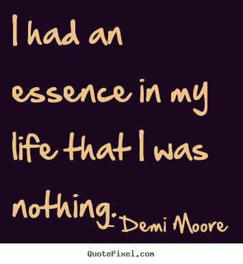 Create picture quote about life - I had an essence in my life that i was nothing.