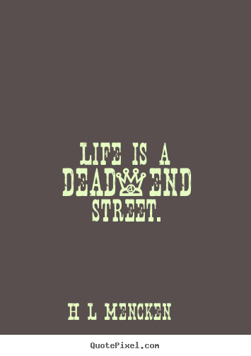 Life is a dead-end street. H L Mencken great life quote