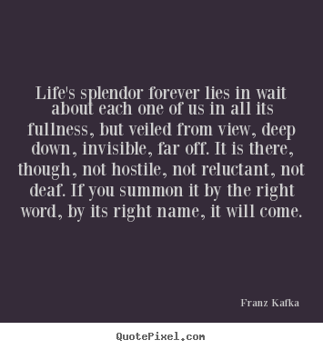 Franz Kafka image quotes - Life's splendor forever lies in wait about each one of.. - Life quotes