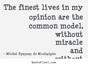 Life quote - The finest lives in my opinion are the common..
