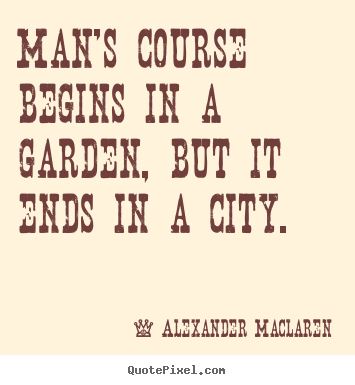 Man's course begins in a garden, but it.. Alexander Maclaren good life quote