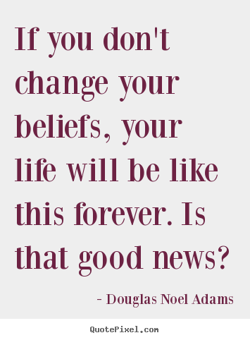 Create picture quote about life - If you don't change your beliefs, your life will be like..