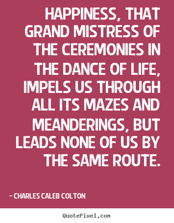 Quotes about life - Happiness, that grand mistress of the ceremonies in the dance of..