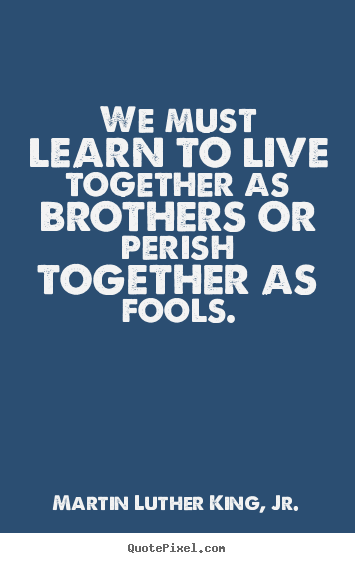 Life quotes - We must learn to live together as brothers or perish together as..