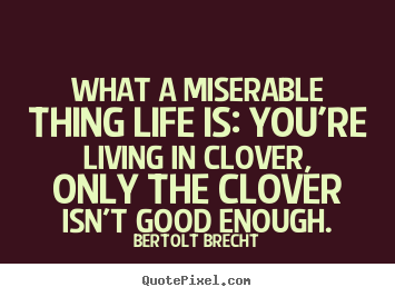 Create custom picture quotes about life - What a miserable thing life is: you're living..