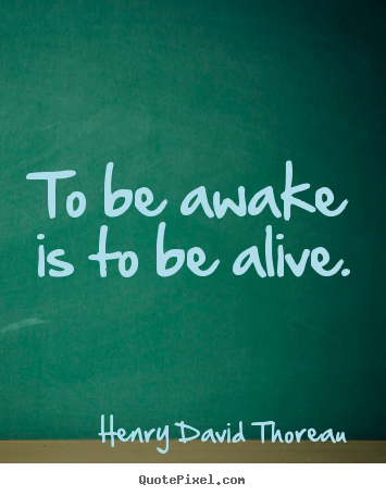 To be awake is to be alive. Henry David Thoreau best life quote