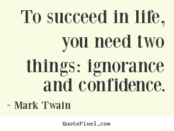 Create your own poster quotes about life - To succeed in life, you need two things: ignorance and confidence.