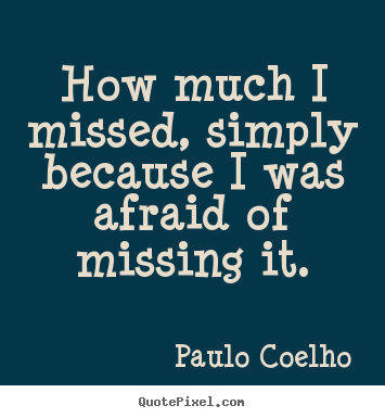Life quote - How much i missed, simply because i was afraid..