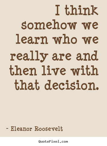 I think somehow we learn who we really are.. Eleanor Roosevelt good life quotes