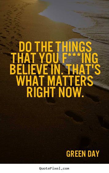 Diy picture quotes about life - Do the things that you f***ing believe in. that's what matters right now.