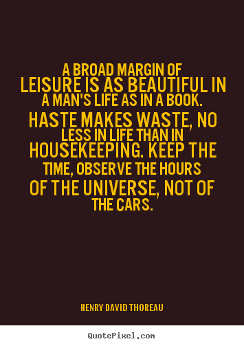 A broad margin of leisure is as beautiful.. Henry David Thoreau greatest life quotes