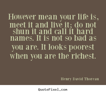 However mean your life is, meet it and live.. Henry David Thoreau top life quote