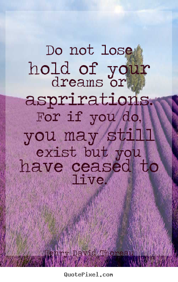 Do not lose hold of your dreams or asprirations... Henry David Thoreau good life sayings