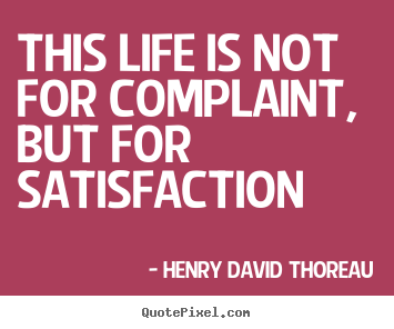 Life sayings - This life is not for complaint, but for satisfaction