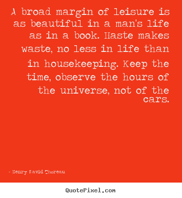 Henry David Thoreau picture quotes - A broad margin of leisure is as beautiful in a man's life.. - Life quotes