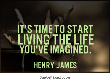 Quotes about life - It's time to start living the life you've imagined.