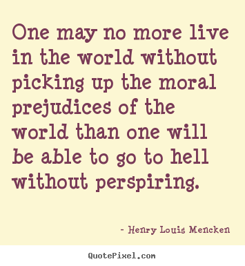 Life quote - One may no more live in the world without picking up the moral prejudices..