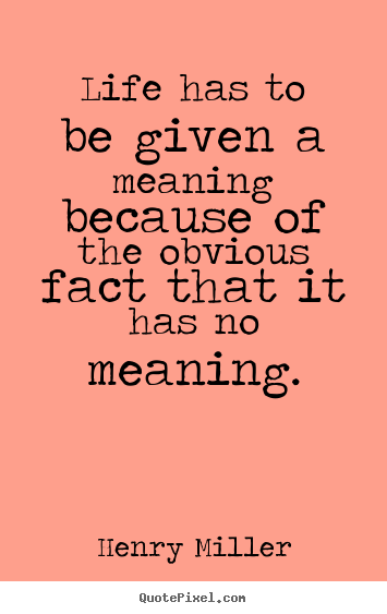 Design custom picture quotes about life - Life has to be given a meaning because of the obvious..