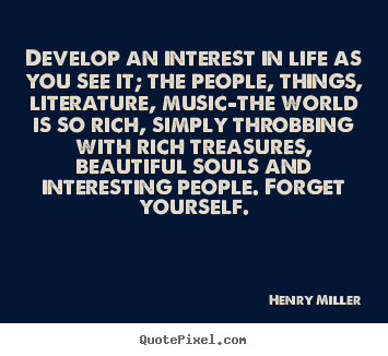 Customize picture quotes about life - Develop an interest in life as you see it; the people, things,..