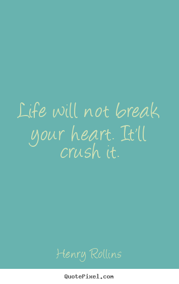 Henry Rollins picture quotes - Life will not break your heart. it'll crush.. - Life quotes
