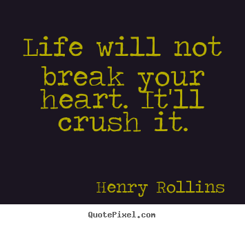 Quotes about life - Life will not break your heart. it'll crush it.