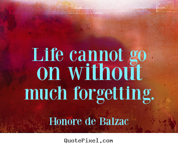 Life sayings - Life cannot go on without much forgetting.