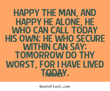 Life quotes - Happy the man, and happy he alone, he who can call today his..