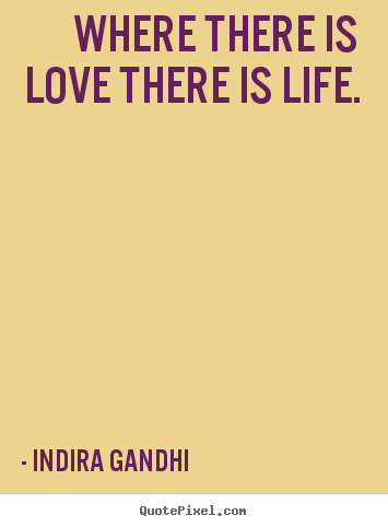 Quote about life - Where there is love there is life.