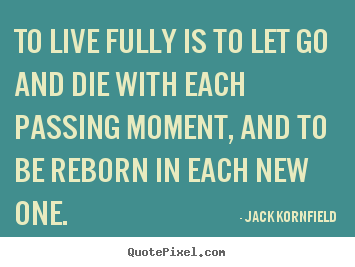 Life sayings - To live fully is to let go and die with each passing moment,..