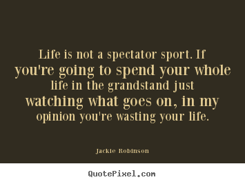 Life is not a spectator sport. if you're going to spend your whole.. Jackie Robinson  life sayings