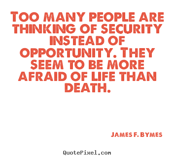 James F. Bymes photo quotes - Too many people are thinking of security instead of opportunity. they.. - Life quotes
