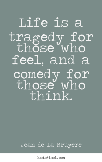 Jean De La Bruyere picture quote - Life is a tragedy for those who feel, and a comedy.. - Life quote