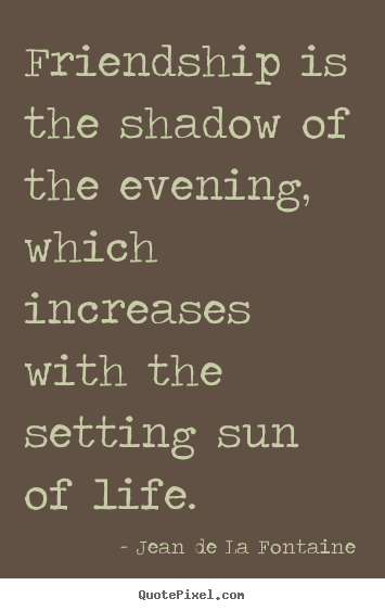 Jean De La Fontaine image quotes - Friendship is the shadow of the evening, which increases with the setting.. - Life quotes