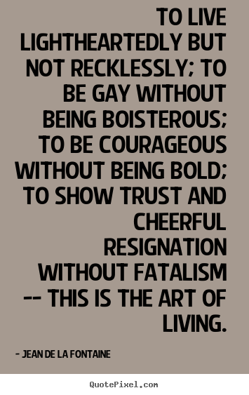 Quotes about life - To live lightheartedly but not recklessly; to be gay without being..