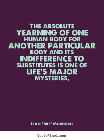 Quotes about life - The absolute yearning of one human body for another particular body..
