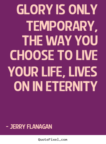 Glory is only temporary, the way you choose to live your life,.. Jerry Flanagan  life quotes