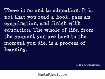 There is no end to education. it is not that you read a book, pass an.. Jiddu Krishnamurti popular life quotes
