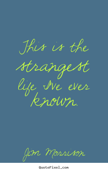 Jim Morrison picture quotes - This is the strangest life i've ever known. - Life quote