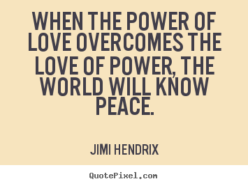 Life quotes - When the power of love overcomes the love of power, the..