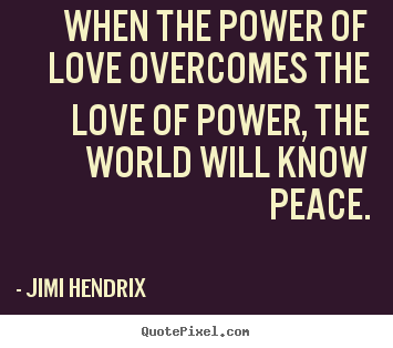 Design your own picture quotes about life - When the power of love overcomes the love of power, the..