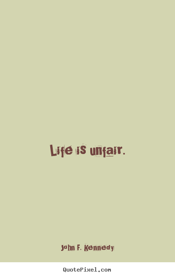 Life quote - Life is unfair.